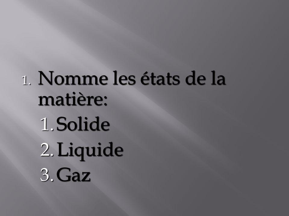 1. Nomme les états de la matière: 1. Solide 2. Liquide 3. Gaz