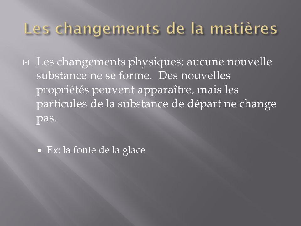 Les changements physiques: aucune nouvelle substance ne se forme. Des nouvelles propriétés peuvent apparaître, mais les particules de la substance de