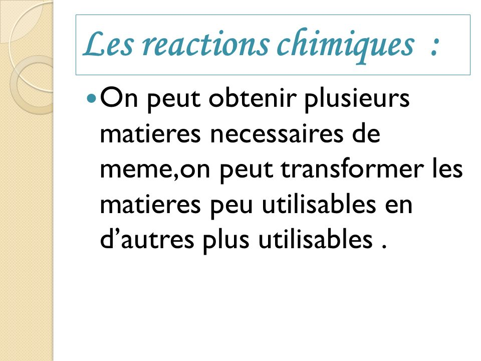 Les reactions chimiques : On peut obtenir plusieurs matieres necessaires de meme,on peut transformer les matieres peu utilisables en dautres plus util