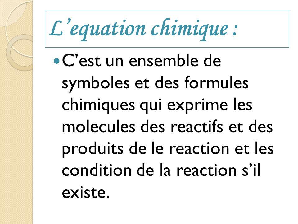 Lequation chimique : Cest un ensemble de symboles et des formules chimiques qui exprime les molecules des reactifs et des produits de le reaction et l