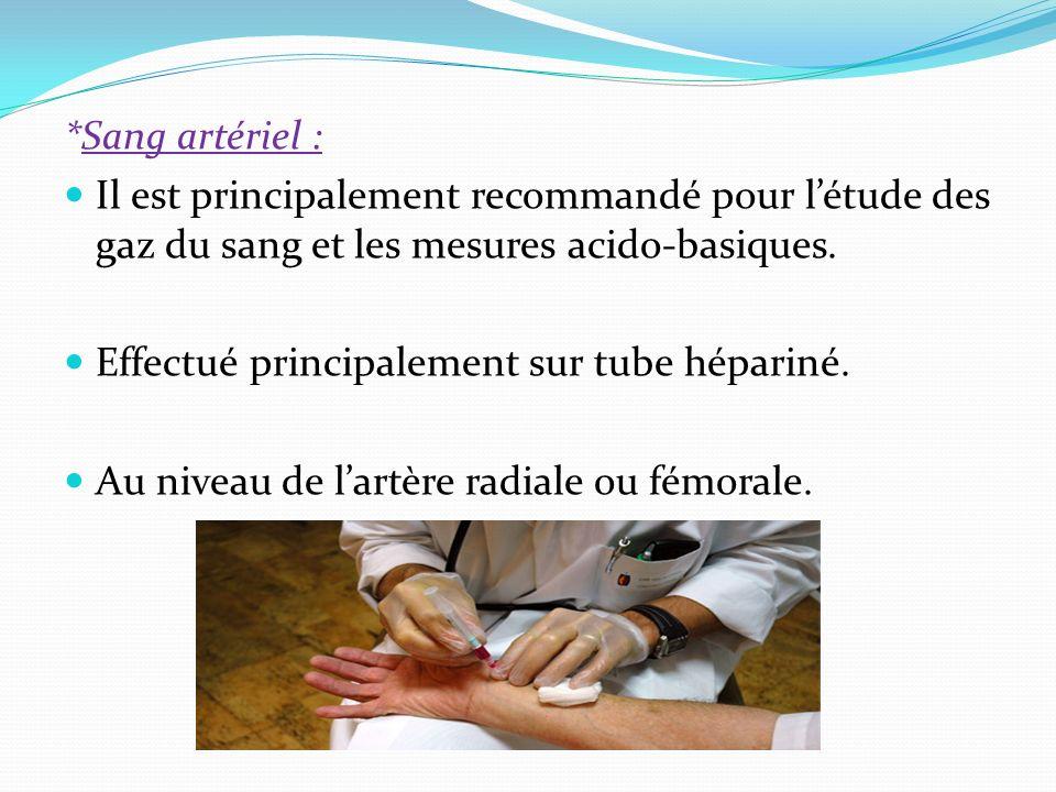 *Sang artériel : Il est principalement recommandé pour létude des gaz du sang et les mesures acido-basiques. Effectué principalement sur tube hépariné
