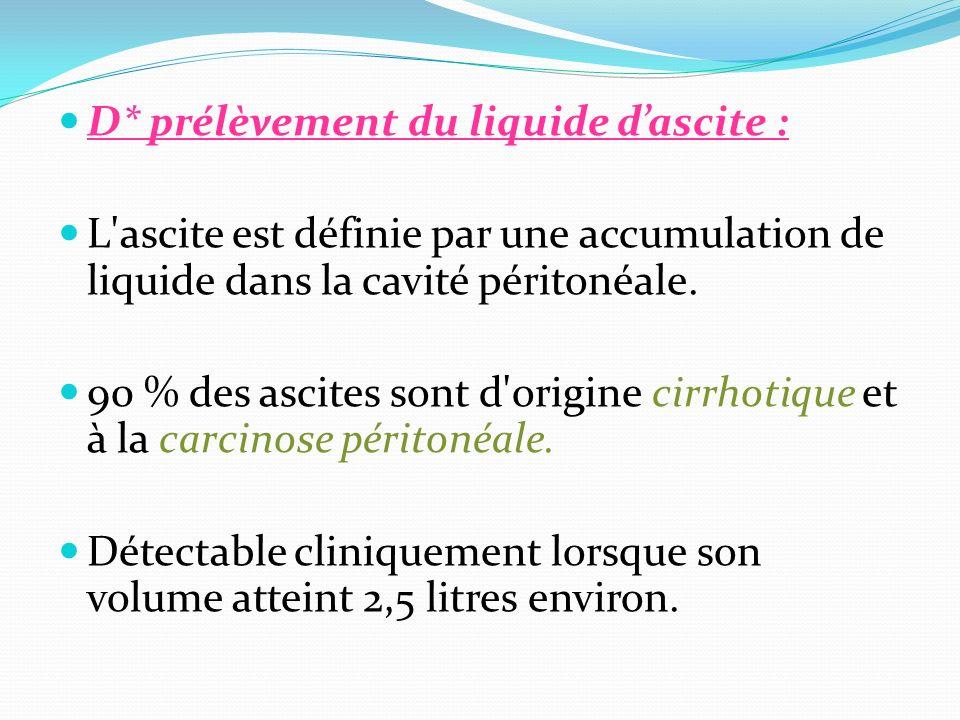 D* prélèvement du liquide dascite : L'ascite est définie par une accumulation de liquide dans la cavité péritonéale. 90 % des ascites sont d'origine c