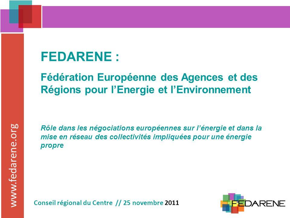 www.fedarene.org Conseil régional du Centre // 25 novembre 2011 FEDARENE : Fédération Européenne des Agences et des Régions pour lEnergie et lEnvironnement Rôle dans les négociations européennes sur lénergie et dans la mise en réseau des collectivités impliquées pour une énergie propre