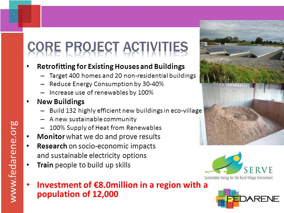 www.fedarene.org Retrofitting for Existing Houses and Buildings – Target 400 homes and 20 non-residential buildings – Reduce Energy Consumption by 30-40% – Increase use of renewables by 100% New Buildings – Build 132 highly efficient new buildings in eco-village – A new sustainable community – 100% Supply of Heat from Renewables Monitor what we do and prove results Research on socio-economic impacts and sustainable electricity options Train people to build up skills Investment of 8.0million in a region with a population of 12,000