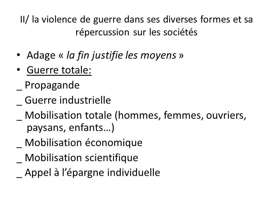 II/ la violence de guerre dans ses diverses formes et sa répercussion sur les sociétés Adage « la fin justifie les moyens » Guerre totale: _ Propagand