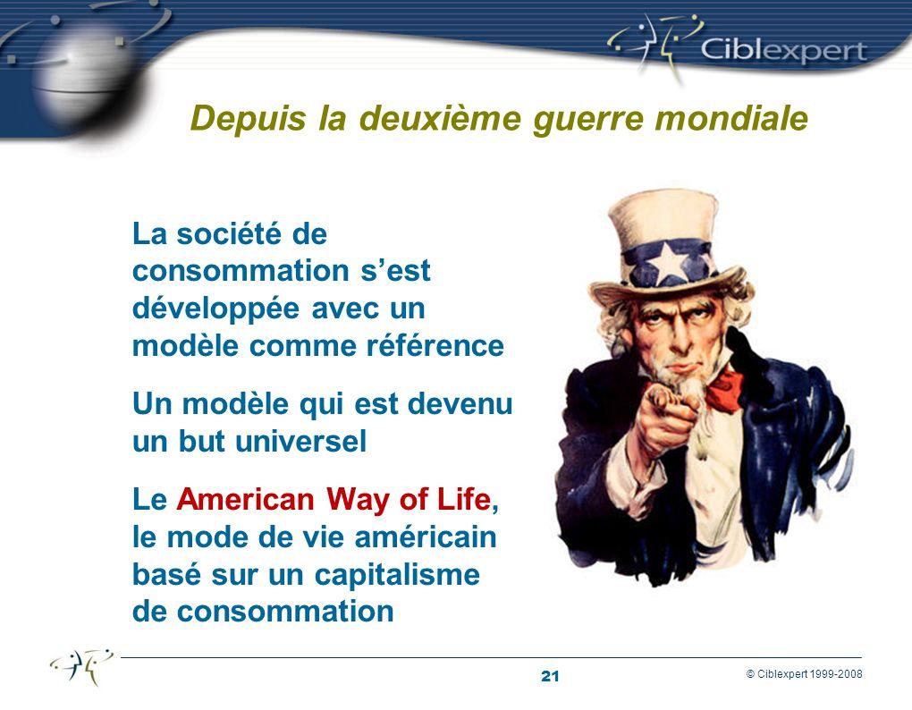 21 © Ciblexpert 1999-2008 Depuis la deuxième guerre mondiale La société de consommation sest développée avec un modèle comme référence Un modèle qui est devenu un but universel Le American Way of Life, le mode de vie américain basé sur un capitalisme de consommation