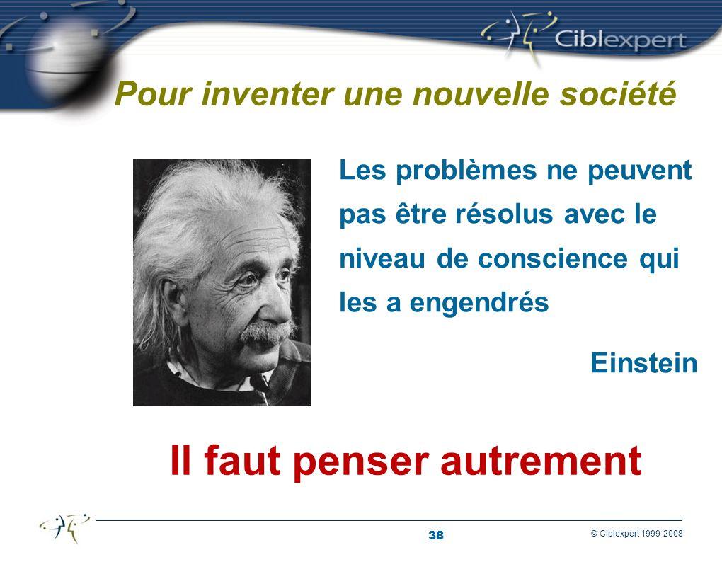 38 © Ciblexpert 1999-2008 Pour inventer une nouvelle société Les problèmes ne peuvent pas être résolus avec le niveau de conscience qui les a engendrés Einstein Il faut penser autrement