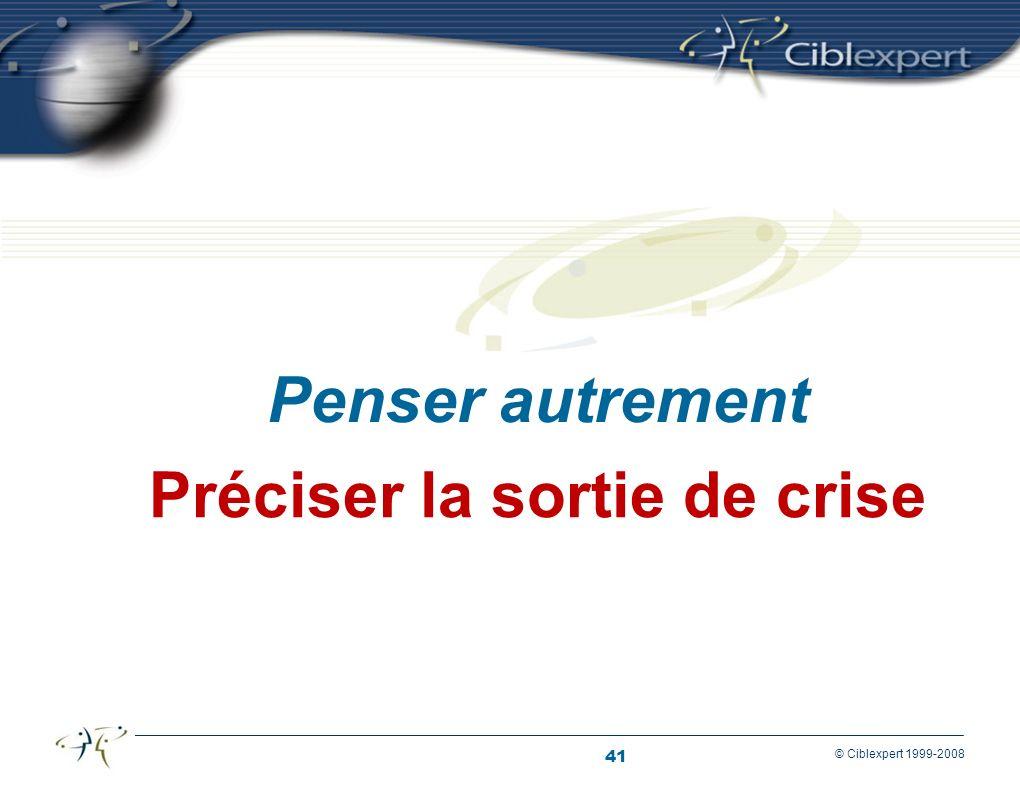 41 © Ciblexpert 1999-2008 Préciser la sortie de crise Penser autrement