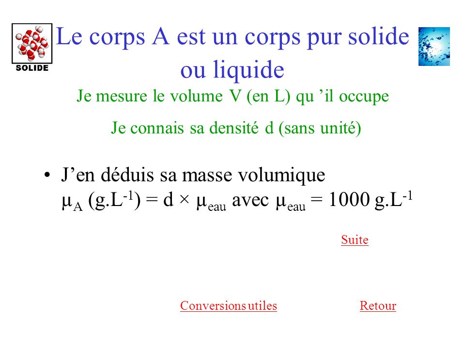 Le corps A est un corps pur solide ou liquide Je mesure le volume V (en L) qu il occupe Je connais sa densité d (sans unité) Jen déduis sa masse volumique µ A (g.L -1 ) = d × µ eau avec µ eau = 1000 g.L -1 Suite RetourConversions utiles