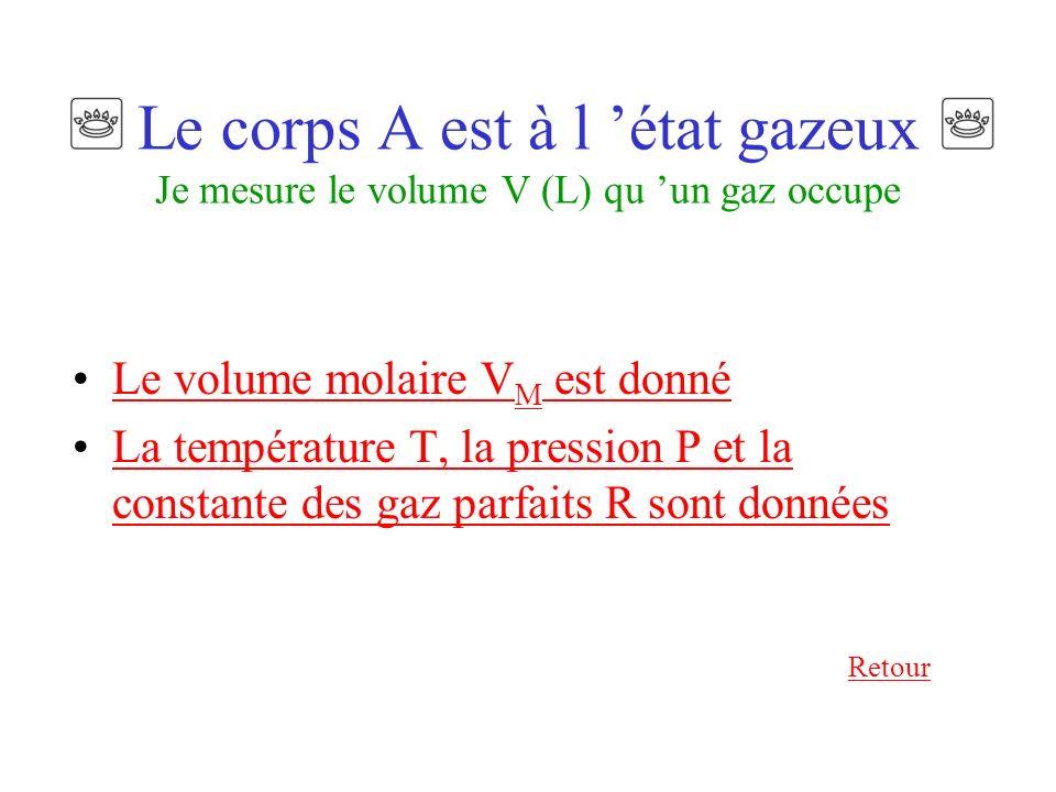 Le corps A est à l état gazeux Je mesure le volume V (L) qu un gaz occupe Le volume molaire V M est donnéLe volume molaire V M est donné La température T, la pression P et la constante des gaz parfaits R sont donnéesLa température T, la pression P et la constante des gaz parfaits R sont données Retour