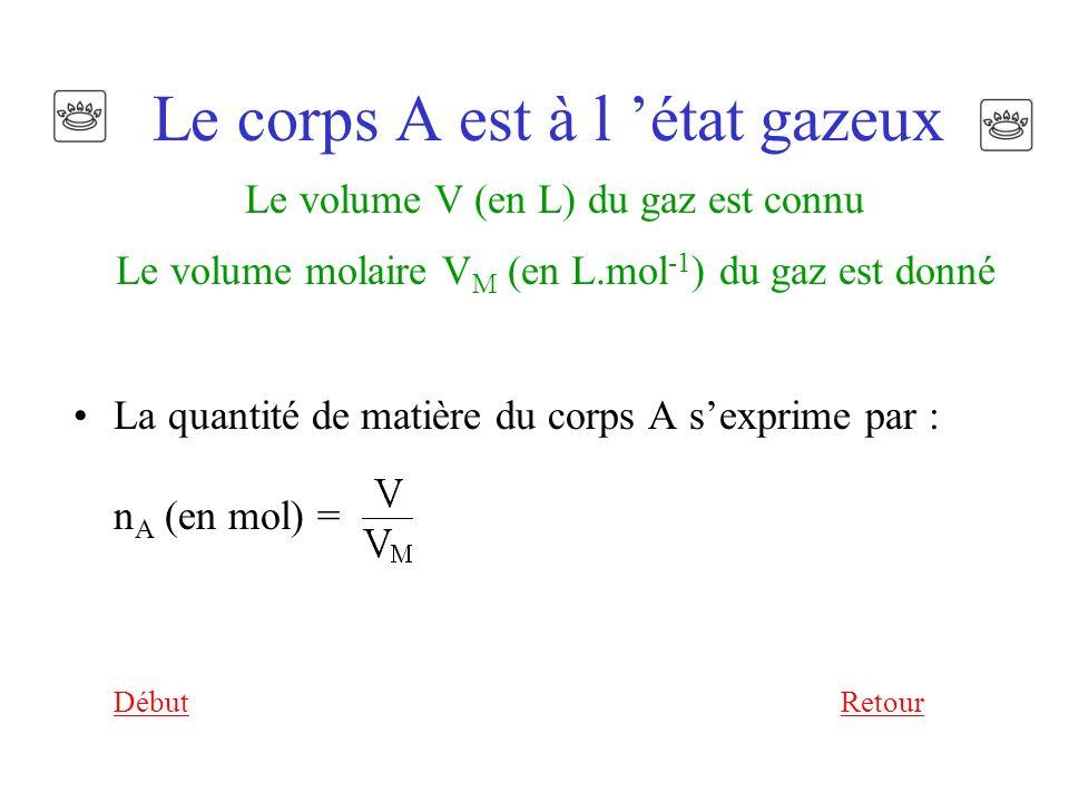 Le corps A est à l état gazeux Le volume V (en L) du gaz est connu Le volume molaire V M (en L.mol -1 ) du gaz est donné La quantité de matière du corps A sexprime par : n A (en mol) = DébutRetour