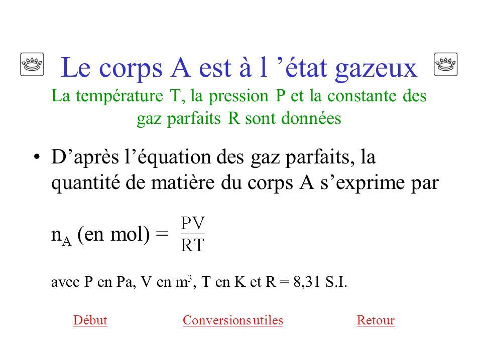 Le corps A est à l état gazeux La température T, la pression P et la constante des gaz parfaits R sont données Daprès léquation des gaz parfaits, la quantité de matière du corps A sexprime par n A (en mol) = avec P en Pa, V en m 3, T en K et R = 8,31 S.I.