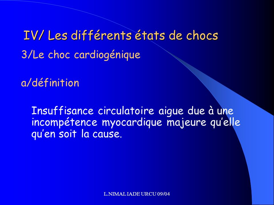 L.NIMAL IADE URCU 09/04 IV/ Les différents états de chocs 3/Le choc cardiogénique a/définition Insuffisance circulatoire aigue due à une incompétence