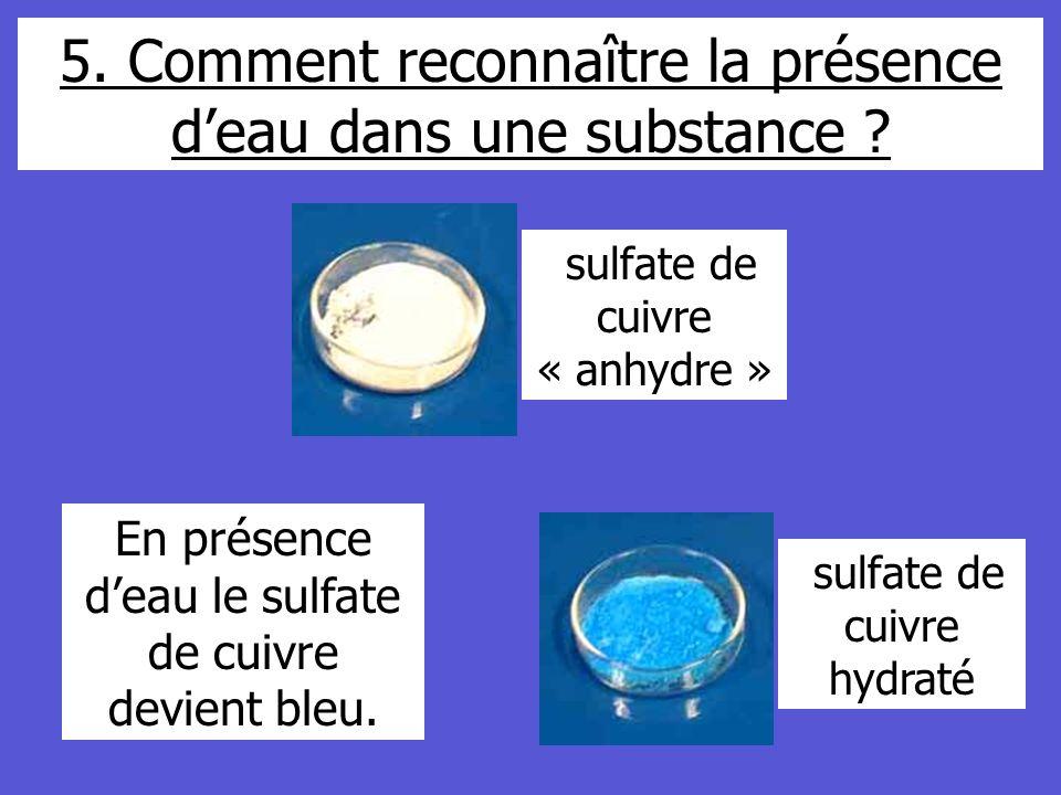 5. Comment reconnaître la présence deau dans une substance ? sulfate de cuivre hydraté sulfate de cuivre « anhydre » En présence deau le sulfate de cu