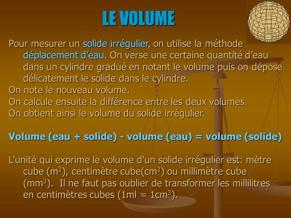 LE VOLUME Pour mesurer un solide irrégulier, on utilise la méthode déplacement deau. On verse une certaine quantité deau dans un cylindre gradué en no
