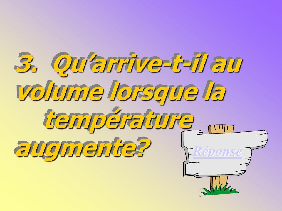 3.Quarrive-t-il au volume lorsque la température augmente.