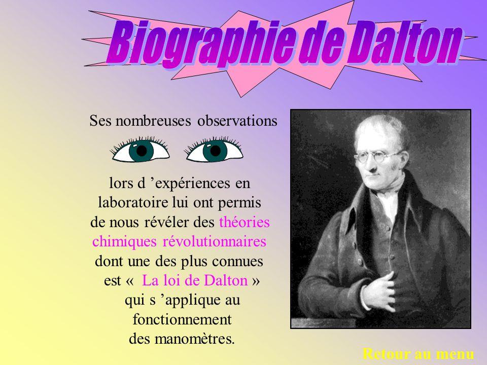 Ses nombreuses observations Retour au menu lors d expériences en laboratoire lui ont permis de nous révéler des théories chimiques révolutionnaires dont une des plus connues est « La loi de Dalton » qui s applique au fonctionnement des manomètres.