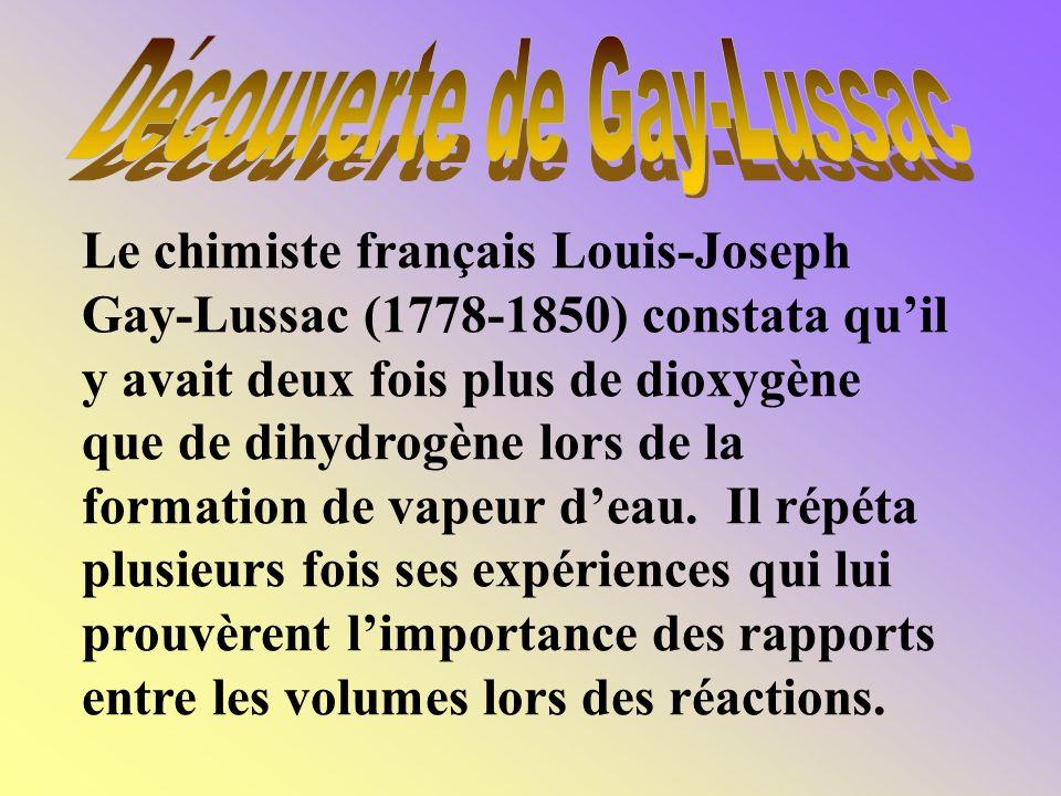 Le chimiste français Louis-Joseph Gay-Lussac (1778-1850) constata quil y avait deux fois plus de dioxygène que de dihydrogène lors de la formation de vapeur deau.