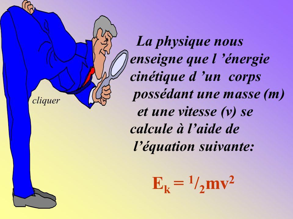 La physique nous enseigne que l énergie cinétique d un corps possédant une masse (m) et une vitesse (v) se calcule à laide de léquation suivante: E k = 1 / 2 mv 2 cliquer