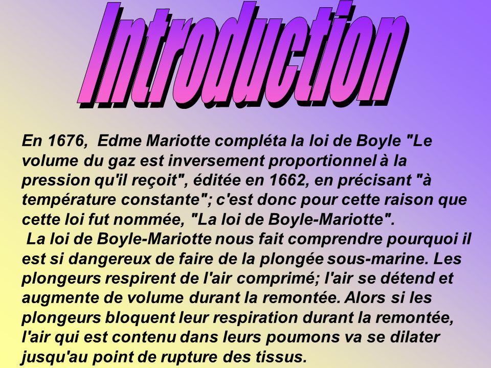 En 1676, Edme Mariotte compléta la loi de Boyle Le volume du gaz est inversement proportionnel à la pression qu il reçoit , éditée en 1662, en précisant à température constante ; c est donc pour cette raison que cette loi fut nommée, La loi de Boyle-Mariotte .