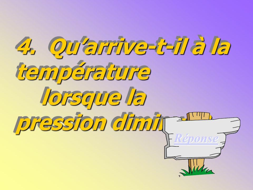 4.Quarrive-t-il à la température lorsque la pression diminue.