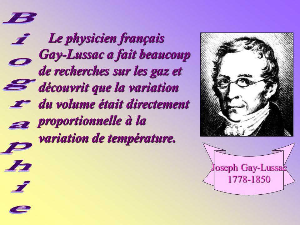 Le physicien français Gay-Lussac a fait beaucoup de recherches sur les gaz et découvrit que la variation du volume était directement proportionnelle à la variation de température.