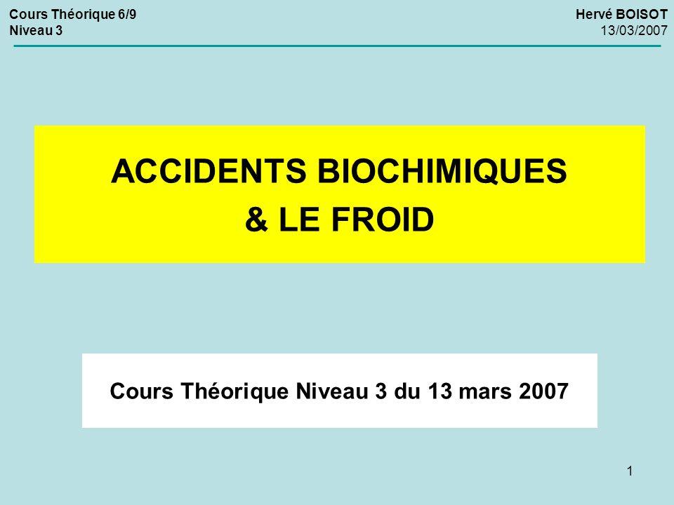 1 Cours Théorique Niveau 3 du 13 mars 2007 ACCIDENTS BIOCHIMIQUES & LE FROID Cours Théorique 6/9 Niveau 3 Hervé BOISOT 13/03/2007