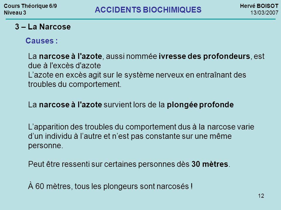12 Cours Théorique 6/9 Niveau 3 Hervé BOISOT 13/03/2007 ACCIDENTS BIOCHIMIQUES 3 – La Narcose Causes : La narcose à l'azote, aussi nommée ivresse des