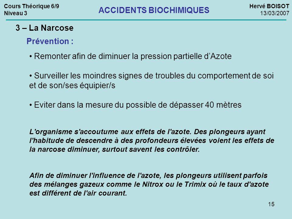 15 Cours Théorique 6/9 Niveau 3 Hervé BOISOT 13/03/2007 ACCIDENTS BIOCHIMIQUES 3 – La Narcose Prévention : Remonter afin de diminuer la pression parti