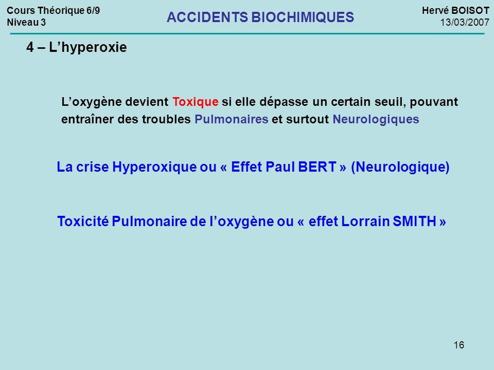 16 Cours Théorique 6/9 Niveau 3 Hervé BOISOT 13/03/2007 ACCIDENTS BIOCHIMIQUES 4 – Lhyperoxie La crise Hyperoxique ou « Effet Paul BERT » (Neurologiqu
