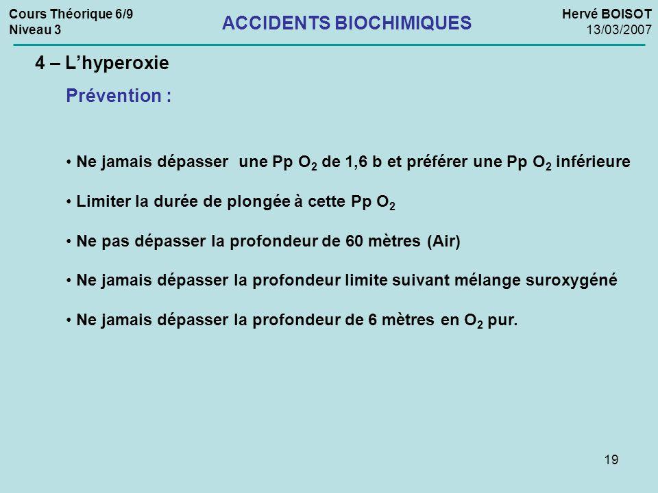 19 Cours Théorique 6/9 Niveau 3 Hervé BOISOT 13/03/2007 ACCIDENTS BIOCHIMIQUES 4 – Lhyperoxie Prévention : Ne jamais dépasser une Pp O 2 de 1,6 b et p