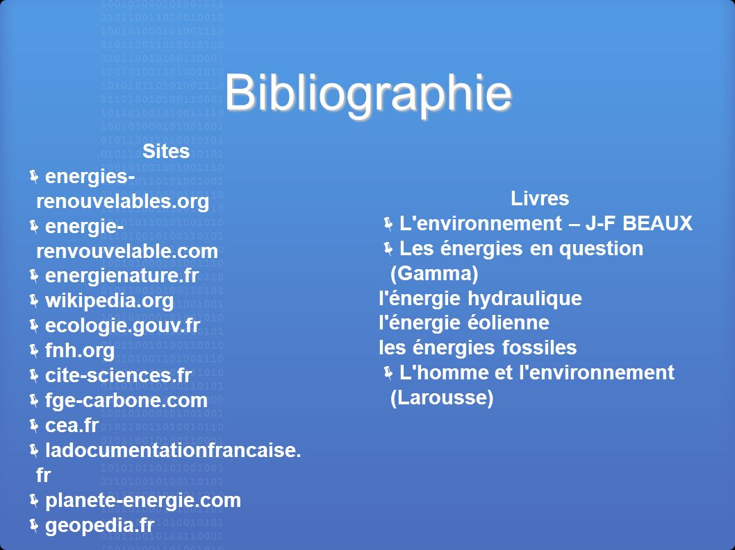 Bibliographie Sites energies- renouvelables.org energie- renvouvelable.com energienature.fr wikipedia.org ecologie.gouv.fr fnh.org cite-sciences.fr fg