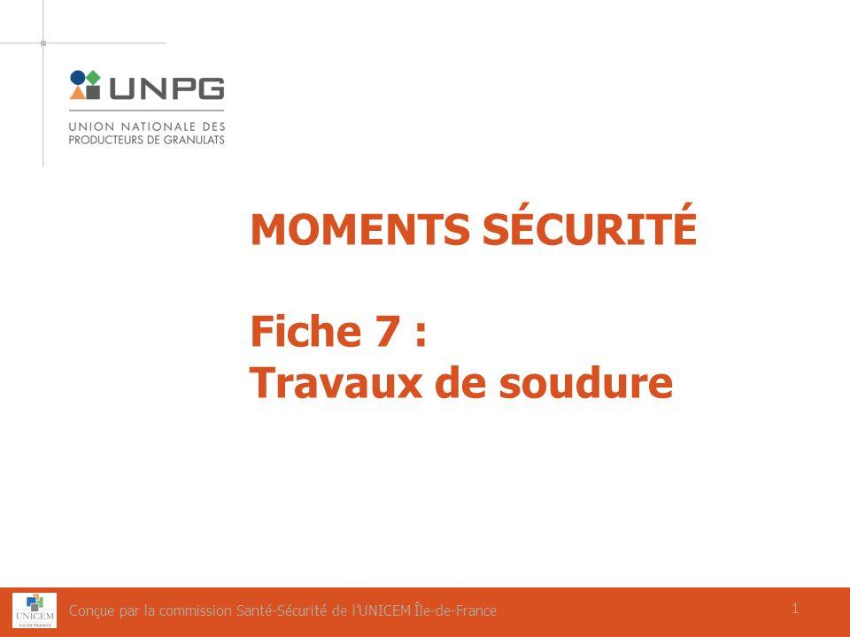 1 MOMENTS SÉCURITÉ Fiche 7 : Travaux de soudure 1 Conçue par la commission Santé-Sécurité de lUNICEM Île-de-France