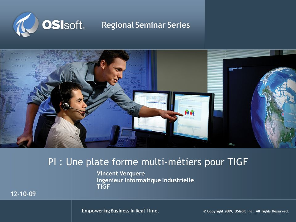 Empowering Business in Real Time. © Copyright 2009, OSIsoft Inc. All rights Reserved. PI : Une plate forme multi-métiers pour TIGF Regional Seminar Se