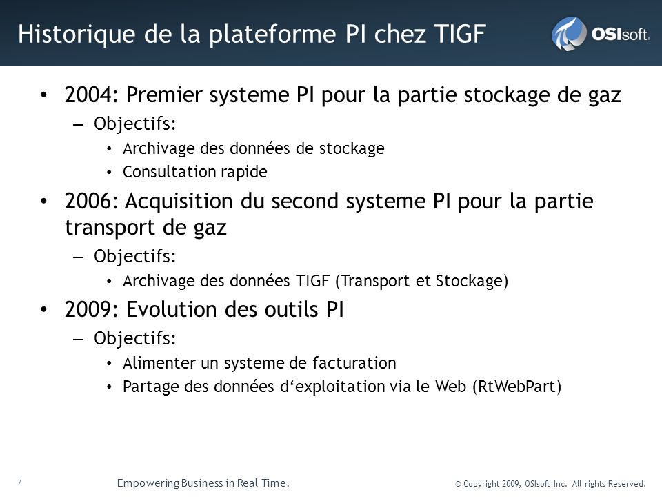 7 Empowering Business in Real Time. © Copyright 2009, OSIsoft Inc. All rights Reserved. Historique de la plateforme PI chez TIGF 2004: Premier systeme