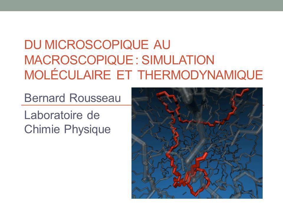 DU MICROSCOPIQUE AU MACROSCOPIQUE : SIMULATION MOLÉCULAIRE ET THERMODYNAMIQUE Bernard Rousseau Laboratoire de Chimie Physique