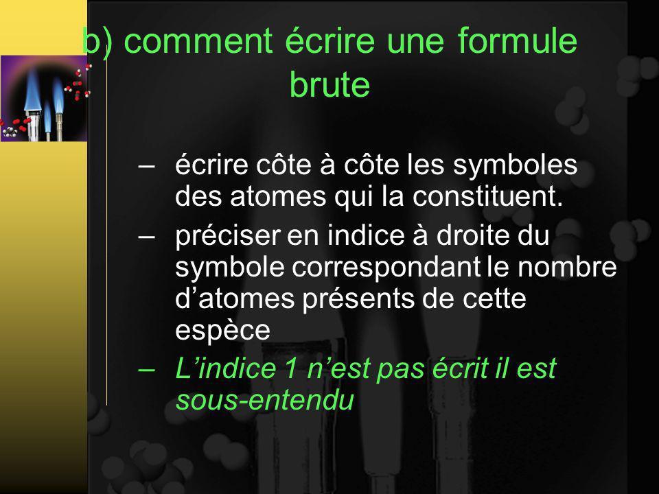 b) comment écrire une formule brute –écrire côte à côte les symboles des atomes qui la constituent.
