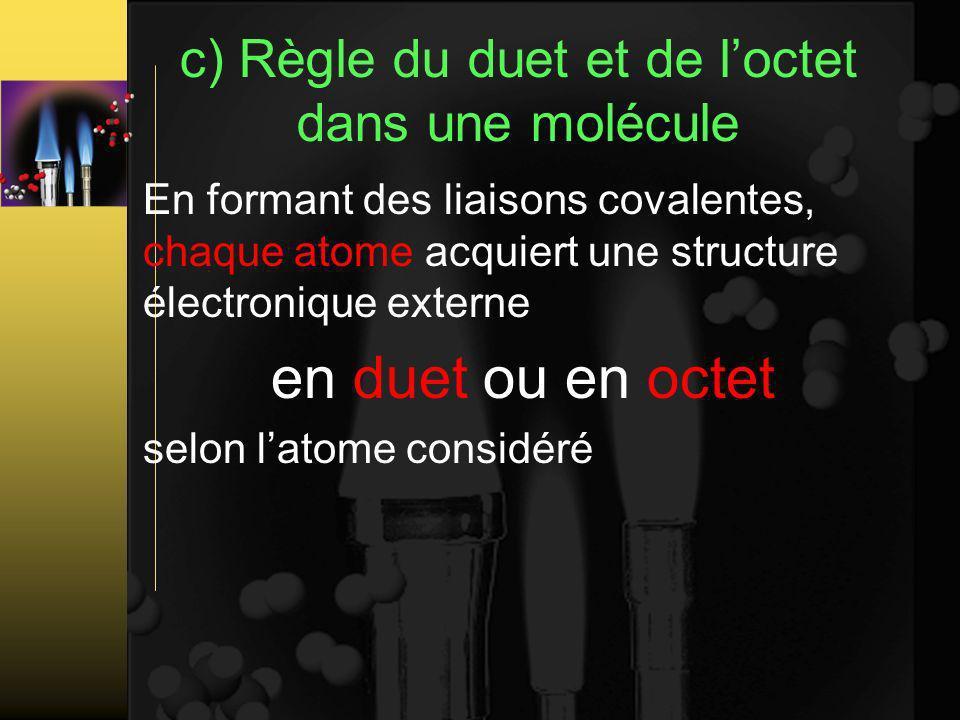 c) Règle du duet et de loctet dans une molécule En formant des liaisons covalentes, chaque atome acquiert une structure électronique externe en duet ou en octet selon latome considéré