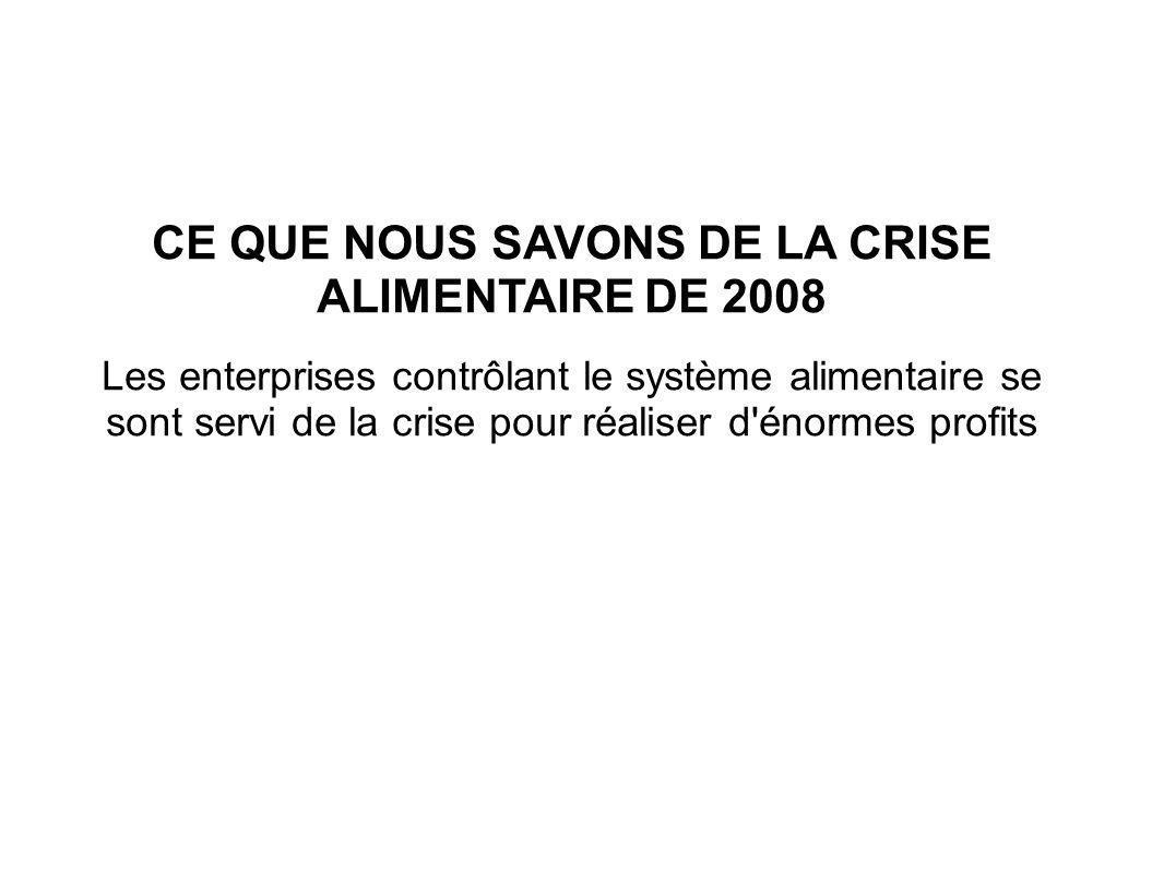 CE QUE NOUS SAVONS DE LA CRISE ALIMENTAIRE DE 2008 Les enterprises contrôlant le système alimentaire se sont servi de la crise pour réaliser d énormes profits
