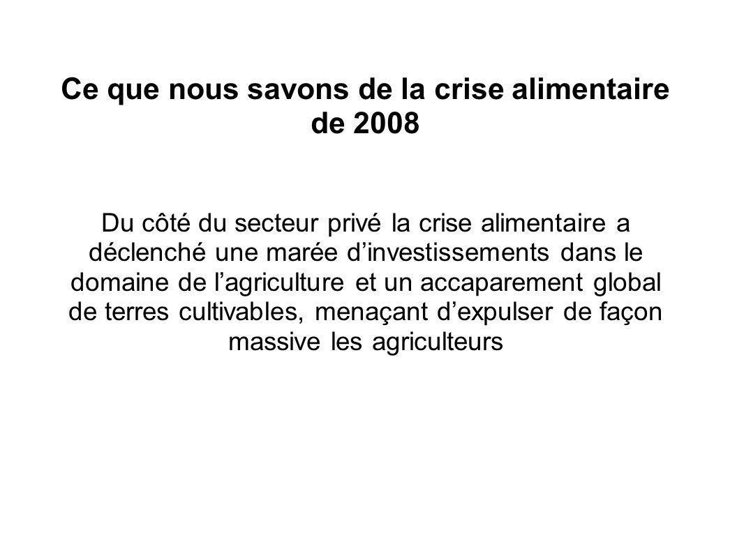 Ce que nous savons de la crise alimentaire de 2008 Du côté du secteur privé la crise alimentaire a déclenché une marée dinvestissements dans le domaine de lagriculture et un accaparement global de terres cultivables, menaçant dexpulser de façon massive les agriculteurs