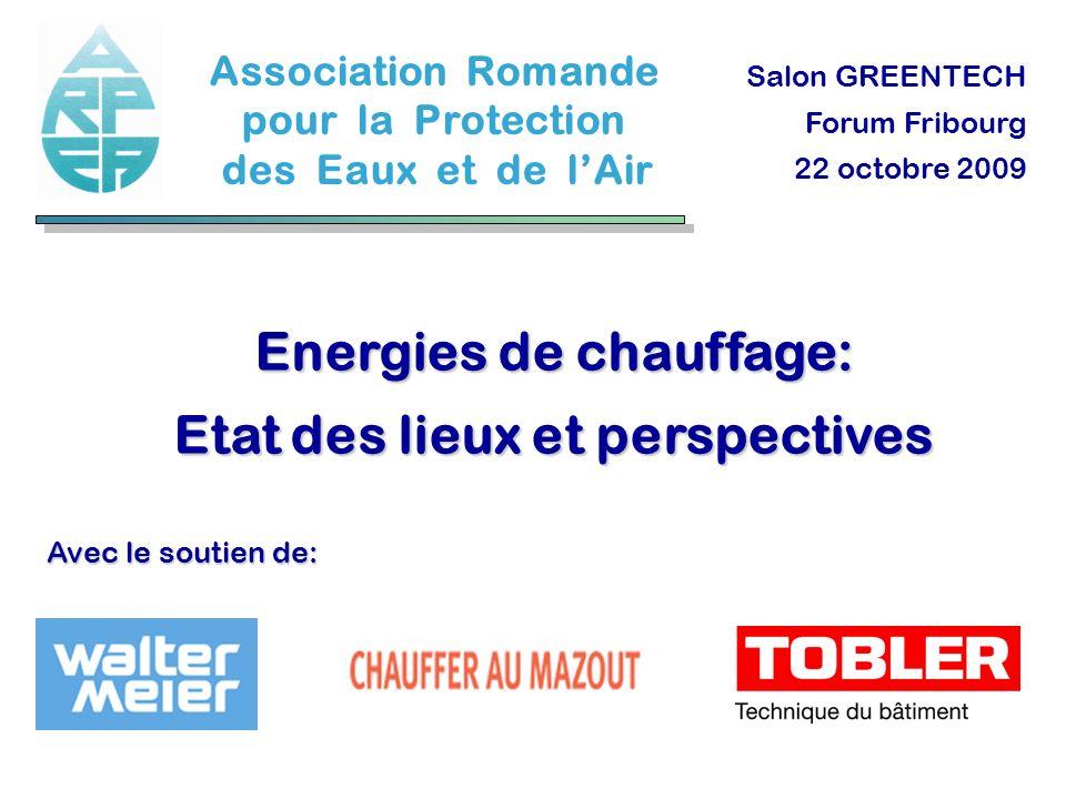 Energies de chauffage: Etat des lieux et perspectives Salon GREENTECH Forum Fribourg 22 octobre 2009 Association Romande pour la Protection des Eaux e