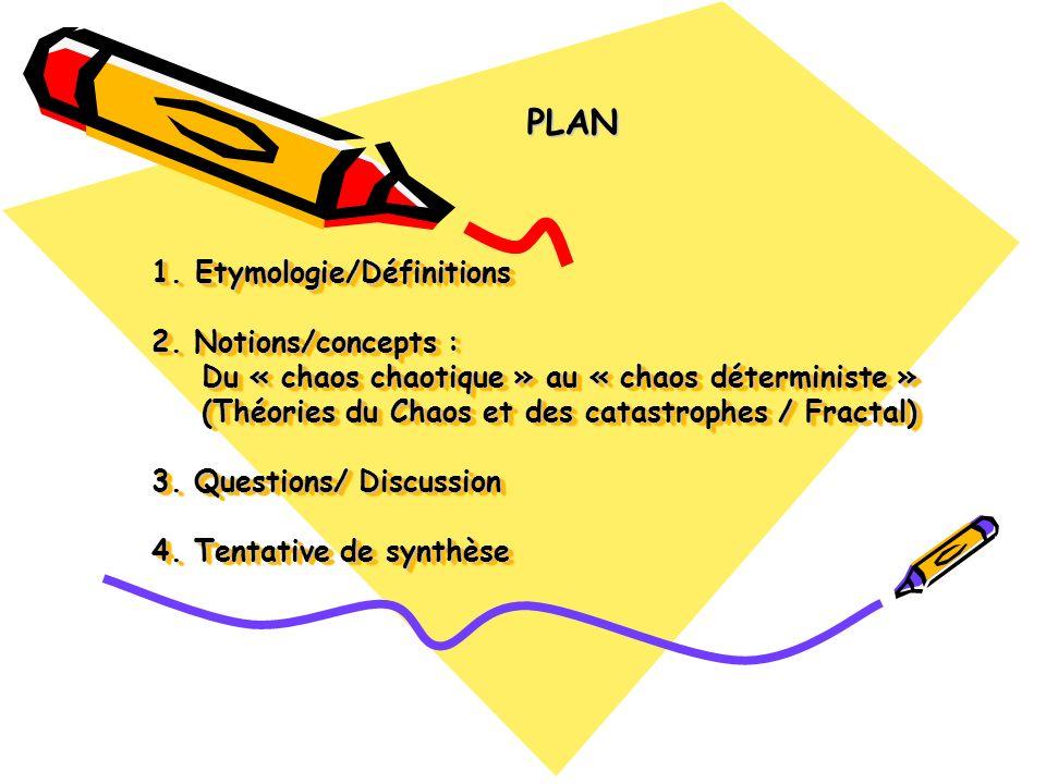 1. Etymologie/Définitions 2. Notions/concepts : Du « chaos chaotique » au « chaos déterministe » (Théories du Chaos et des catastrophes / Fractal) 3.