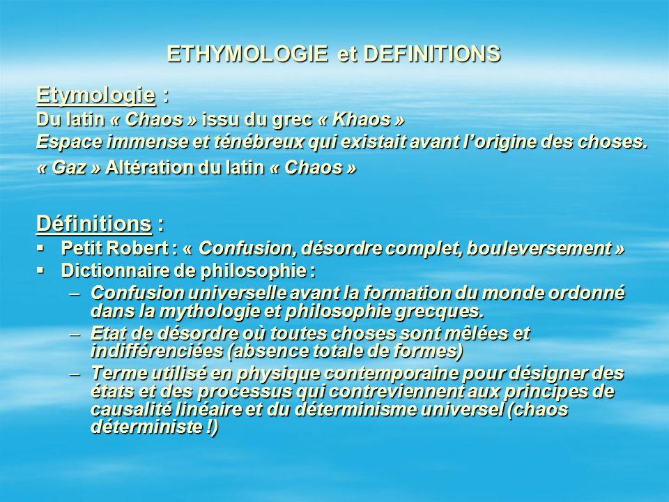 ETHYMOLOGIE et DEFINITIONS Etymologie : Du latin « Chaos » issu du grec « Khaos » Espace immense et ténébreux qui existait avant lorigine des choses.