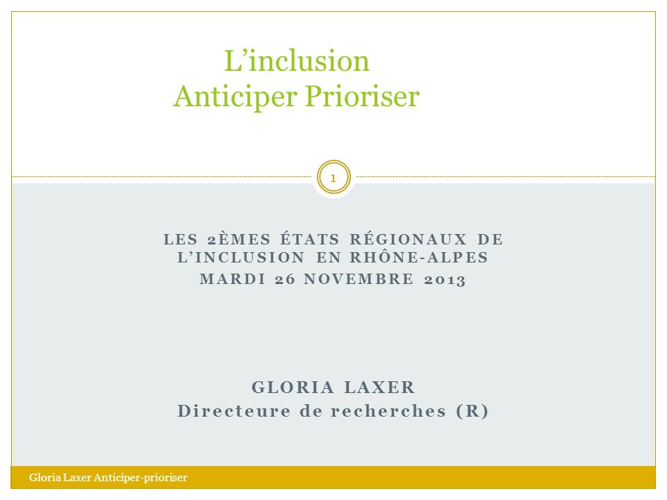 LES 2ÈMES ÉTATS RÉGIONAUX DE LINCLUSION EN RHÔNE-ALPES MARDI 26 NOVEMBRE 2013 GLORIA LAXER Directeure de recherches (R) Linclusion Anticiper Prioriser Gloria Laxer Anticiper-prioriser 1