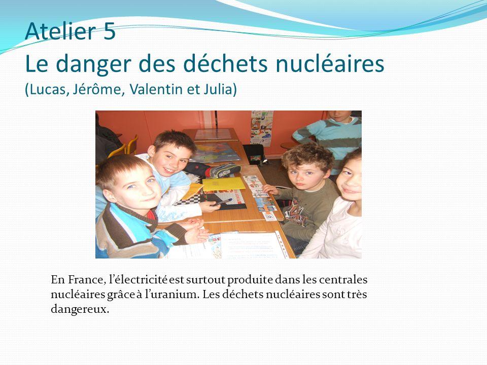 Atelier 5 Le danger des déchets nucléaires (Lucas, Jérôme, Valentin et Julia) En France, lélectricité est surtout produite dans les centrales nucléair