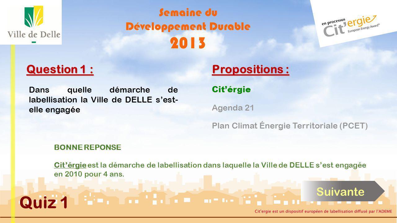Semaine du Développement Durable 2013 Quiz 1 Question 1 : Dans quelle démarche de labellisation la Ville de DELLE sest- elle engagée Citérgie Plan Climat Énergie Territoriale (PCET) Agenda 21 Propositions : Cliquez sur la réponse de votre choix