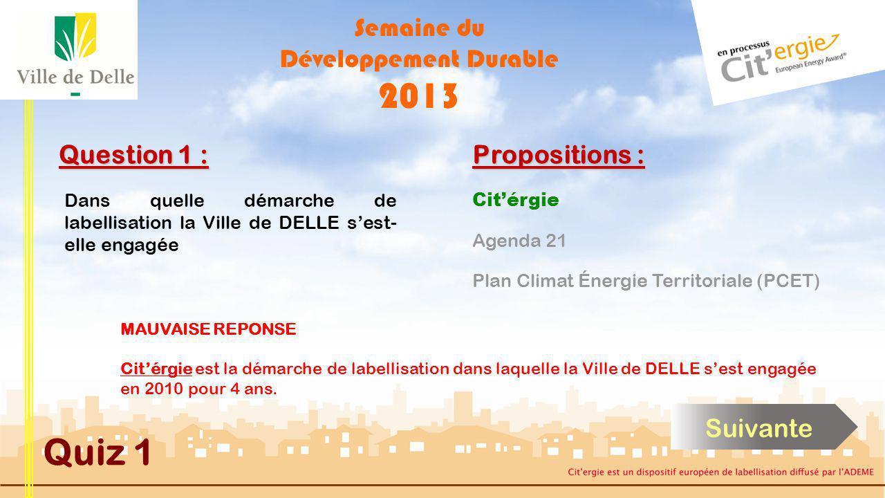 Semaine du Développement Durable 2013 Quiz 1 Question 1 : Dans quelle démarche de labellisation la Ville de DELLE sest- elle engagée BONNE REPONSE Citérgie est la démarche de labellisation dans laquelle la Ville de DELLE sest engagée en 2010 pour 4 ans.
