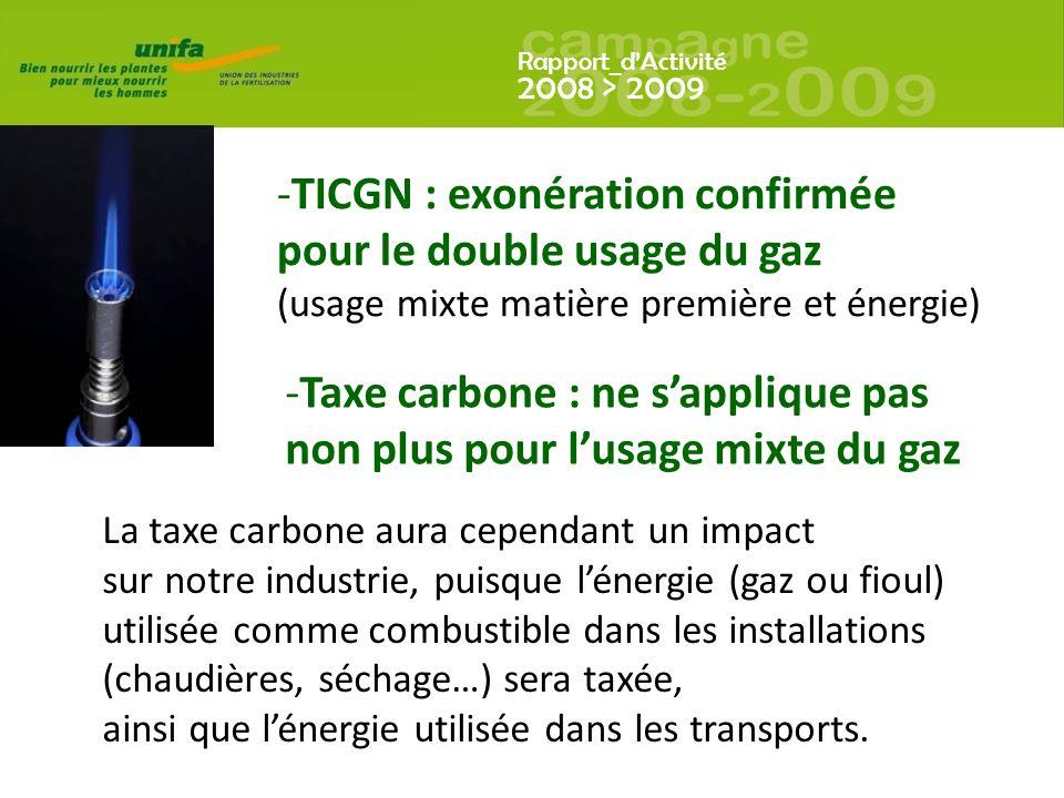 Rapport_dActivité 2008 > 2009 -TICGN : exonération confirmée pour le double usage du gaz (usage mixte matière première et énergie) -Taxe carbone : ne sapplique pas non plus pour lusage mixte du gaz La taxe carbone aura cependant un impact sur notre industrie, puisque lénergie (gaz ou fioul) utilisée comme combustible dans les installations (chaudières, séchage…) sera taxée, ainsi que lénergie utilisée dans les transports.