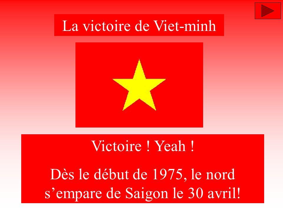 La victoire de Viet-minh Victoire ! Yeah ! Dès le début de 1975, le nord sempare de Saigon le 30 avril!