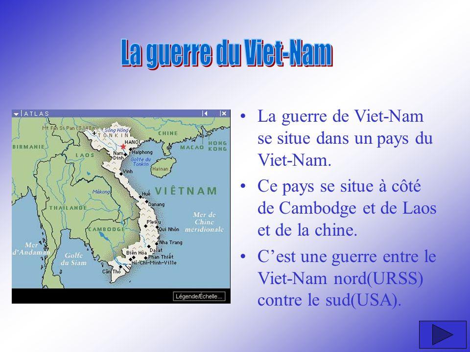 La guerre de Viet-Nam se situe dans un pays du Viet-Nam. Ce pays se situe à côté de Cambodge et de Laos et de la chine. Cest une guerre entre le Viet-